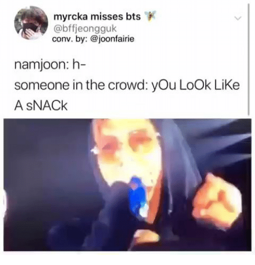 crowd: myrcka misses bts  @bffjeongguk  conv. by:@joonfairie  namjoon: h-  someone in the crowd: yOu LoOk LiKe  A SNACK