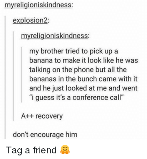 """I Guessed It: myreligioniskindness:  explosion2:  myreligioniskindness:  my brother tried to pick up a  banana to make it look like he was  talking on the phone but all the  bananas in the bunch came with it  and he just looked at me and went  """"i guess it's a conference call""""  A++ recovery  don't encourage him Tag a friend 🤗"""