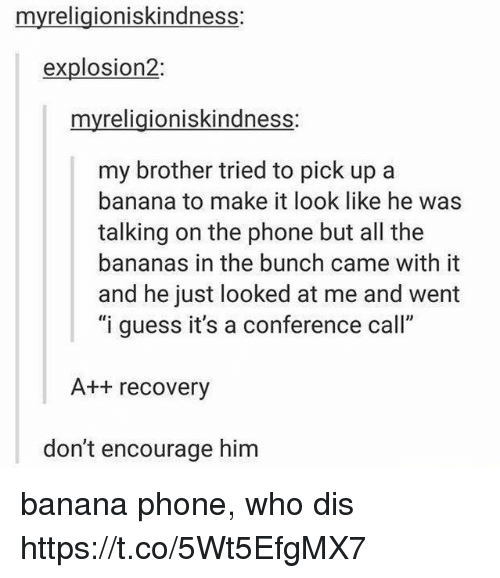"Phone, Who Dis, and Banana: myreligioniskindness:  explosion2:  myreligioniskindness:  my brother tried to pick up a  banana to make it look like he was  talking on the phone but all the  bananas in the bunch came with it  and he just looked at me and went  ""i guess it's a conference call""  A++ recovery  don't encourage him banana phone, who dis https://t.co/5Wt5EfgMX7"