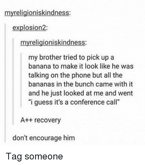 """Memes, Phone, and Banana: myreligioniskindness:  explosion2:  myreligioniskindness:  my brother tried to pick up a  banana to make it look like he was  talking on the phone but all the  bananas in the bunch came with it  and he just looked at me and went  """"i guess it's a conference call""""  A++ recovery  don't encourage him Tag someone"""