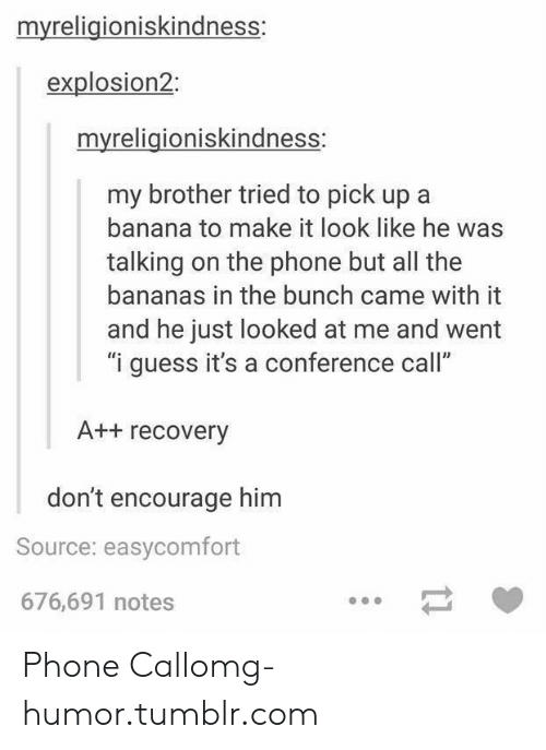 "Phone: myreligioniskindness:  explosion2:  myreligioniskindness:  my brother tried to pick up a  banana to make it look like he was  talking on the phone but all the  bananas in the bunch came with it  and he just looked at me and went  ""i guess it's a conference call""  A++ recovery  don't encourage him  Source: easycomfort  676,691 notes Phone Callomg-humor.tumblr.com"