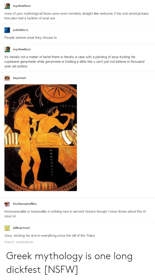 Bisexuality: myrtlewilson  none of your mythological faves were even remotely straight like welcome 2 the real world jackass  hercules had a fuckton of anal sex  judedeluca  People believe what they choose to  myrtlewilson  it's literally not a matter of belief there is literally a vase with a painting of zeus fucking his  cupbearer ganymede while ganymede is holding a dildo like u can't just not believe in thousand  year old pottery  bayoread  blu3berrymuffins  Homosexuality or bisexuality is nothing new in ancient Greece though I never knew about this of  zeus lol  willowchord  Zeus: sticking his dick in everything since the fall of the Titans  Source: myrtlewilson Greek mythology is one long dickfest [NSFW]