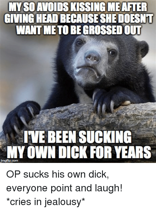 suck my own: MYSDAVOIDSKISSINGIMEAFTER  GIVING HEADBECAUSESHEDOESNT  WANT METOBEGROSSEDOUT  IVE BEEN SUCKING  MY OWN DICK FOR YEARS  imgflip.com OP sucks his own dick, everyone point and laugh! *cries in jealousy*