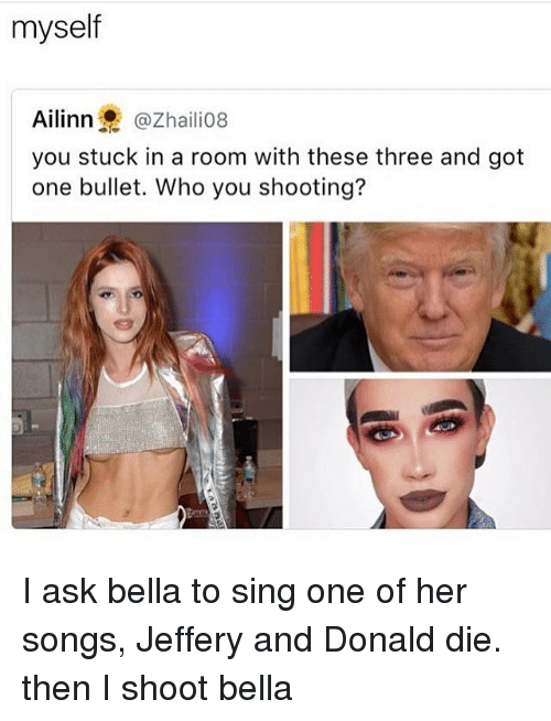 Bulletted: myself  Ailinn @Zhailio8  you stuck in a room with these three and got  one bullet. Who you shooting? I ask bella to sing one of her songs, Jeffery and Donald die. then I shoot bella