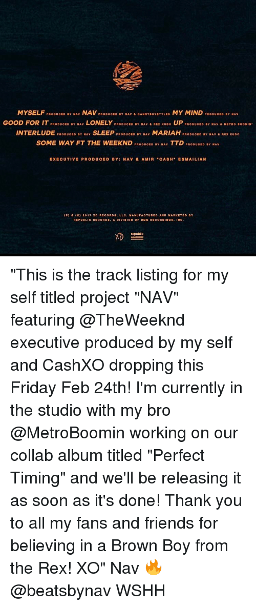 """Producive: MYSELF  PRODUCED BY NAV  NAV  PRODUCED BY NAV DANNY BOYSTYLES  MY MIND  PRODUCED BY NAV  GOOD FOR IT PRODUoED BY NAV  LONELY  PRODUC ID BY NAV A REX KUDO  UP  PRODUOBD BY NAV A MET no BOOMIN  INTERLUDE  PRODUCED BY NAV  SLEEP  PRODUCED BY NAV  MARIAH  PRODUCED BY NAV & REX KUDO  D SOME WAY FT THE WEEK ND  PRODUOED BY NAV  TTD  PRODUOED BY NAV  EXECUTIVE PRODUCED BY: NAV & AMIA """"CASH  MAI LIAN  (P) & C) 2017 xo RECORDS, LLC. MANUFACTURED AND MARKETED BY  REPUBLICA COADS, A DIVISION OF UMG RECORDINGS  NC  republic """"This is the track listing for my self titled project """"NAV"""" featuring @TheWeeknd executive produced by my self and CashXO dropping this Friday Feb 24th! I'm currently in the studio with my bro @MetroBoomin working on our collab album titled """"Perfect Timing"""" and we'll be releasing it as soon as it's done! Thank you to all my fans and friends for believing in a Brown Boy from the Rex! XO"""" Nav 🔥 @beatsbynav WSHH"""