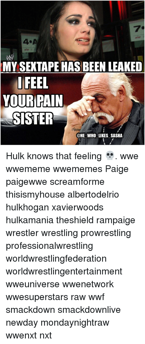 I Feel Your Pain: MYSEXTAPE HAS BEEN LEAKED  I FEEL  YOUR PAIN  SISTER  @HE WHO LIKES SASHA Hulk knows that feeling 💀. wwe wwememe wwememes Paige paigewwe screamforme thisismyhouse albertodelrio hulkhogan xavierwoods hulkamania theshield rampaige wrestler wrestling prowrestling professionalwrestling worldwrestlingfederation worldwrestlingentertainment wweuniverse wwenetwork wwesuperstars raw wwf smackdown smackdownlive newday mondaynightraw wwenxt nxt