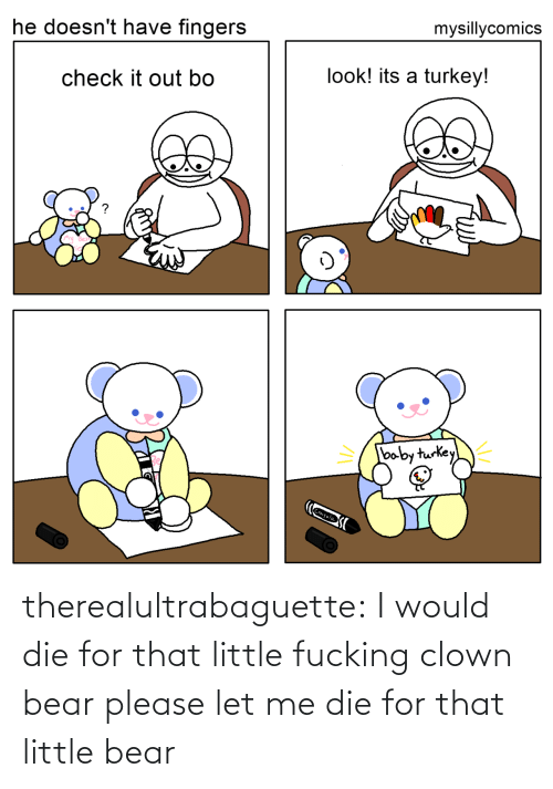 little bear: mysillycomics  he doesn't have fingers  look! its a turkey!  check it out bo  baby turkey  Crayola therealultrabaguette: I would die for that little fucking clown bear please let me die for that little bear
