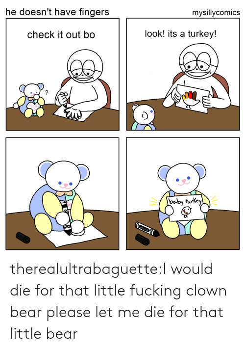 little bear: mysillycomics  he doesn't have fingers  look! its a turkey!  check it out bo  baby turkey  Crayola therealultrabaguette:I would die for that little fucking clown bear please let me die for that little bear