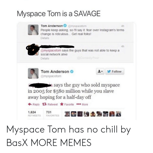 Has No Chill: Myspace Tom is a SAVAGE  Tom Andersonemyspacetom  People keep asking, so I'll say it fear over Instagram's terms  change is ridiculous . Get real folks  Details  4h  4h  @myspacetom says the guys that was not able to keep a  social network alve  Details  Tom Anderson  @myspacetom  L9 Follow  a says the guy who sold myspace  in 2005 for $580 million while you slave  away hoping for a half-day off  ← Reply  Retweet ★ Favorite  More  1,624  RETWEETS FAVORITES  731 Myspace Tom has no chill by BasX MORE MEMES