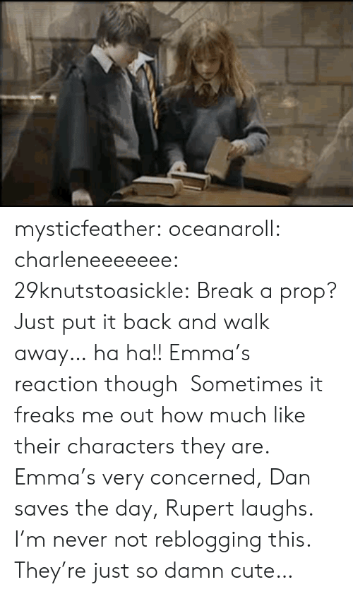 freaks: mysticfeather:  oceanaroll:  charleneeeeeee:  29knutstoasickle:  Break a prop? Just put it back and walk away… ha ha!!  Emma's reaction though  Sometimes it freaks me out how much like their characters they are. Emma's very concerned, Dan saves the day, Rupert laughs.  I'm never not reblogging this. They're just so damn cute…