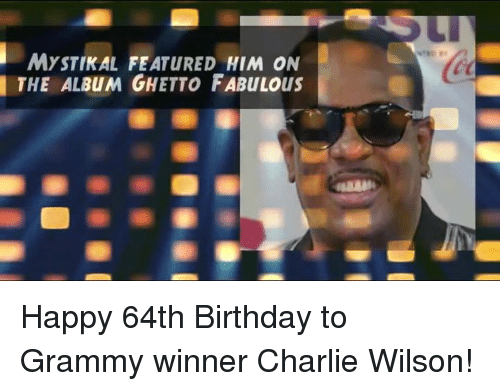 Grammys, Memes, and Grammy: MYSTIKAL FEATURED HIM ON  THE ALBuM GHETTO FABULous Happy 64th Birthday to Grammy winner Charlie Wilson!