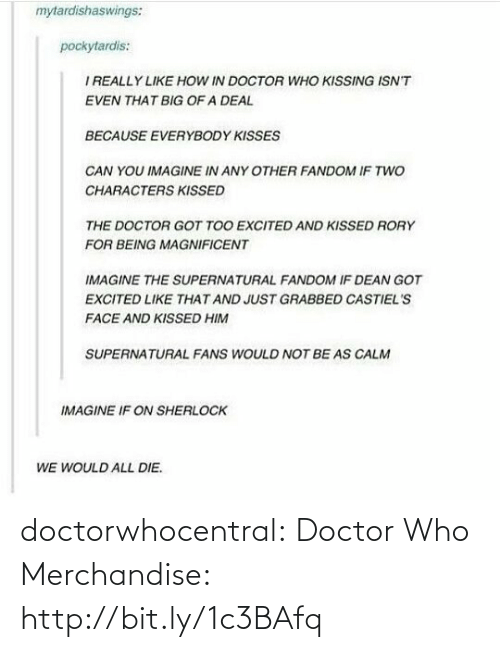 Supernatural Fandom: mytardishaswings:  pockytardis:  I REALLY LIKE HOw IN DOCTOR WHO KISSING ISN'T  EVEN THAT BIG OF A DEAL  BECAUSE EVERYBODY KISSES  CAN YOU IMAGINE IN ANY OTHER FANDOM IF TWO  CHARACTERS KISSED  THE DOCTOR GOT TOO EXCITED AND KISSED RORY  FOR BEING MAGNIFICENT  IMAGINE THE SUPERNATURAL FANDOM IF DEAN GOT  EXCITED LIKE THAT AND JUST GRABBED CASTIEL'S  FACE AND KISSED HIM  SUPERNATURAL FANS WOULD NOT BE AS CALM  IMAGINE IF ON SHERLOCK  WE WOULD ALL DIE. doctorwhocentral:  Doctor Who Merchandise: http://bit.ly/1c3BAfq
