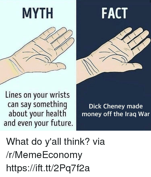 Future, Money, and Dick: MYTH  FACT  Lines on your wrists  can say something  about your health  and even your future.  Dick Cheney made  money off the Iraq War What do y'all think? via /r/MemeEconomy https://ift.tt/2Pq7f2a