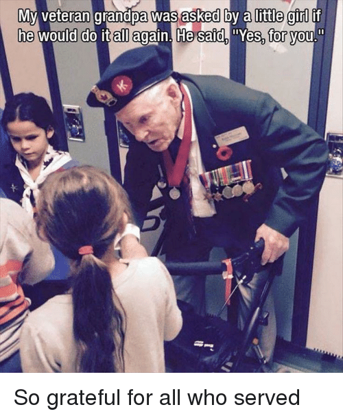 All Again: Myvran grandpa was asked by a little girl if  he would do it all again. He saidYes, vou  for <p>So grateful for all who served</p>