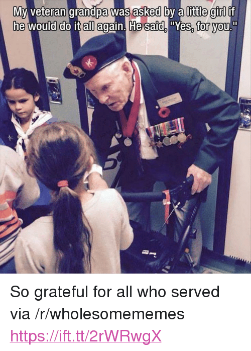"""Grandpa, Girl, and All Again: Myvran grandpa was asked by a little girl if  he would do it all again. He saidYes, vou  for <p>So grateful for all who served via /r/wholesomememes <a href=""""https://ift.tt/2rWRwgX"""">https://ift.tt/2rWRwgX</a></p>"""