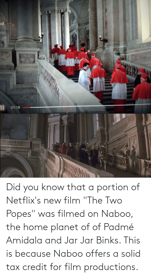 """Padme Amidala: NŠ  %3D  07:19  का Did you know that a portion of Netflix's new film """"The Two Popes"""" was filmed on Naboo, the home planet of of Padmé Amidala and Jar Jar Binks. This is because Naboo offers a solid tax credit for film productions."""