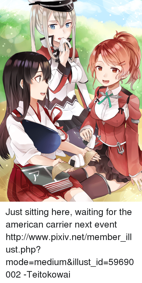 Dank, American, and Http: N乀 Just sitting here, waiting for the american carrier next event http://www.pixiv.net/member_illust.php?mode=medium&illust_id=59690002 -Teitokowai