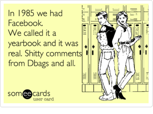 Dank, 🤖, and Ee-Cards: n 1985 we had  Facebook  We called it a  yearbook and it was  A  real. Shitty comments  from Dbags and all  ee  cards  user card