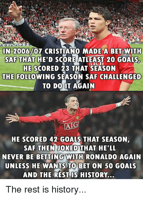 saf: N 2006/07 CRISTIANO MADE A BET WITH  SAF THAT HE'D SCORE ATLEAST 20 GOALS,  HE SCORED 23 THAT SEASON  THE FOLLOWING SEASON SAF CHALLENGED  TO DO 1T AGAIN  AIG  HE SCORED 42 GOALS THAT SEASON  SAF THEN JOKEDTHAT HE'LL  NEVER BE BETTING WIT RONALDO AGAIN  UNLESS HE WANTS TO BET ON 50 GOALS  AND THE REST IS HISTORY... The rest is history...