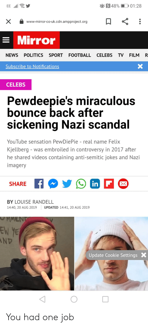 Anti Semitic Jokes: N 48%  01:28  EE.  www.mirror-co-uk.cdn.ampproject.org  =Mirror  R  NEWS POLITICS SPORT FOOTBALL CELEBS TV FILM  X  Subscribe to Notifications  CELEBS  Pewdeepie's miraculous  bounce back after  sickening Nazi scandal  YouTube sensation PewDiePie - real name Felix  Kjellberg - was embroiled in controversy in 2017 after  he shared videos containing anti-semitic jokes and Nazi  imagery  in F  SHARE  BY LOUISE RANDELL  14:40, 20 AUG 2019  UPDATED 14:41, 20 AUG 2019  MMENT  EN YE  ND  Update Cookie Settings You had one job