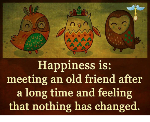 Ã…‹Ã…‹Ã…‹: n  A A A  Happiness is:  meeting an old friend after  a long time and feeling  that nothing has changed.