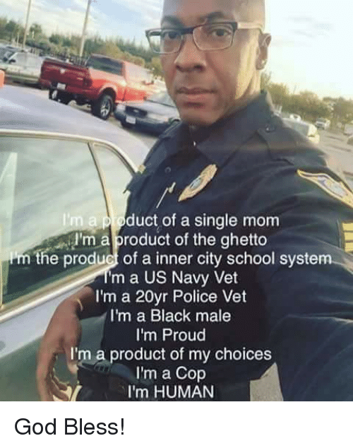 Ghetto, Memes, and Navy: n a p roduct of a single mom  I'm a product of the ghetto  e product of a inner city school system  Im a US Navy Vet  I'm a 20yr Police Vet  I'm a Black male  I'm Proud  I'm a product of my choices  I'm a Cop  I'm HUMAN God Bless!