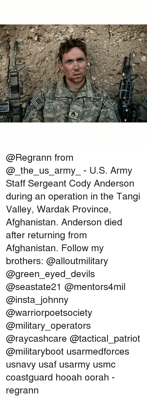 Memes, Army, and Afghanistan: N  AN  SARMY @Regrann from @_the_us_army_ - U.S. Army Staff Sergeant Cody Anderson during an operation in the Tangi Valley, Wardak Province, Afghanistan. Anderson died after returning from Afghanistan. Follow my brothers: @alloutmilitary @green_eyed_devils @seastate21 @mentors4mil @insta_johnny @warriorpoetsociety @military_operators @raycashcare @tactical_patriot @militaryboot usarmedforces usnavy usaf usarmy usmc coastguard hooah oorah - regrann