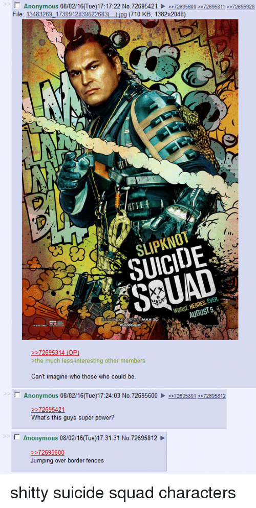 4chan, Squad, and Suicide Squad: N Anonymous  08/02/16(Tue)17:17:22 No.72695421  72695600 726958  72695928  File: 13483269 1739912839622683  jpg (710 KB, 1382x2048)  SLIPKNOT  EVER.  HEROES WORST 72695314 (OP)  the much less-interesting other members  Can't imagine who those who could be  l Anonymous 08/02/16 (Tue)17:24:03 No. 72695600 72695801 72695812  72695421  What's this guys super power?  Anonymous 08/02/16 Tue)17:31:31 No.72695812  72695600  Jumping over border fences shitty suicide squad characters