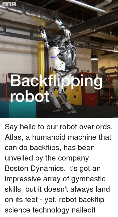 Hello, Memes, and Boston: n.  Backflipping  robot Say hello to our robot overlords. Atlas, a humanoid machine that can do backflips, has been unveiled by the company Boston Dynamics. It's got an impressive array of gymnastic skills, but it doesn't always land on its feet - yet. robot backflip science technology nailedit