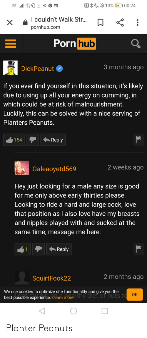 functionality: N*CN 13% O 00:24  EE l a  I couldn't Walk Str..  pornhub.com  Porn hub  3 months ago  DickPeanut  you ever find yourself in this situation, it's likely  due to using up all your energy on cumming, in  If  which could be at risk of malnourishment.  Luckily, this can be solved with a nice serving of  Planters Peanuts.  Reply  154  2 weeks ago  Galeaoyetd569  Hey just looking for a male any size is good  for me only above early thirties please.  Looking to ride a hard and large cock, love  that position as I also love have my breasts  and nipples played with and sucked at the  same time, message me here:  Reply  2 months ago  SquirtFook22  We use cookies to optimize site functionality and give you the  best possible experience. Learn more Ithy diet of nuts fo OK Planter Peanuts