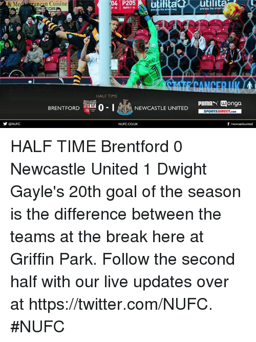 Memes, Puma, and 🤖: & n Cuisine  HALF TIME  BRENTFORD  o I  NEWCASTLE UNITED  y NUFC  NUFCCOUK  the smart  Puma  Wonga  SPORTSDIRECT.coM  f newcastleunited HALF TIME Brentford 0 Newcastle United 1  Dwight Gayle's 20th goal of the season is the difference between the teams at the break here at Griffin Park.  Follow the second half with our live updates over at https://twitter.com/NUFC. #NUFC