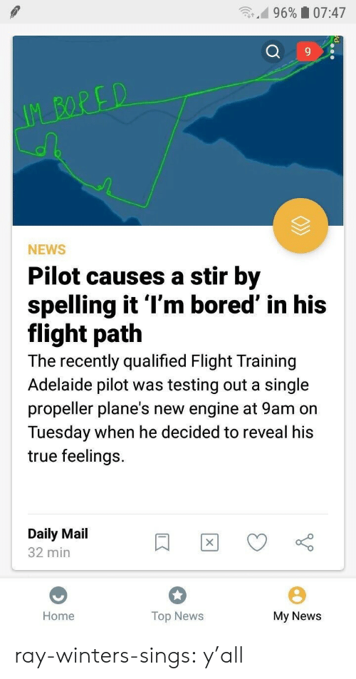 stir: n.d 9690 07:47  9  NEWS  Pilot causes a stir by  spelling it l'm bored' in his  flight path  The recently qualified Flight Training  Adelaide pilot was testing out a single  propeller plane's new engine at 9am on  Tuesday when he decided to reveal his  true feelings.  Daily Mail  32 min  Home  Top News  My News ray-winters-sings:   y'all
