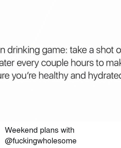 Drinking, Memes, and Game: n drinking game: take a shot o  ater every couple hours to mak  ure you're healthy and hydrated Weekend plans with @fuckingwholesome