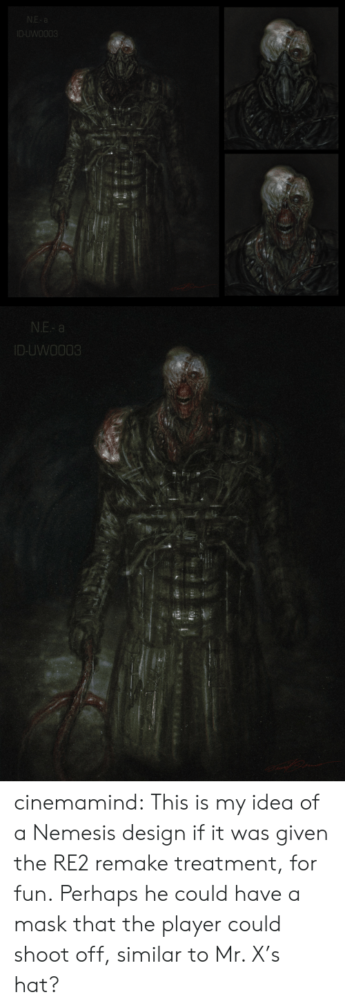 Was Given: N.E- a  ID-UWO003   N.E- a  ID-UWO003 cinemamind:  This is my idea of a Nemesis design if it was given the RE2 remake treatment, for fun. Perhaps he could have a mask that the player could shoot off, similar to Mr. X's hat?