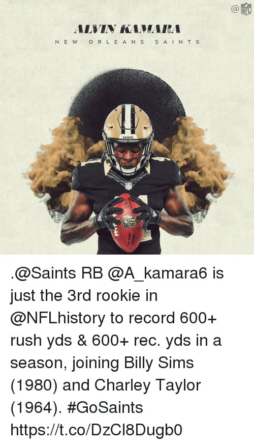 Memes, New Orleans Saints, and Record: N E W O R L E A N S S A N T S  SAINTS .@Saints RB @A_kamara6 is just the 3rd rookie in @NFLhistory  to record 600+ rush yds & 600+ rec. yds in a season, joining Billy Sims (1980) and Charley Taylor (1964). #GoSaints https://t.co/DzCl8Dugb0