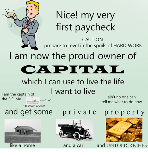 """Living The Life: N  -EA Nice! my very  first paycheck  CAUTION:  prepare to revel in the spoils of HARD WORK  I am now the proud owner of  which I can use to live the life  I want to live  I am the captain of  ain't no one can  the S.S. Me  me""""  tell me what to do now  full steam ahead!  and get some pri v ate property  and UNTOLD RICHES  like a home  and a car"""