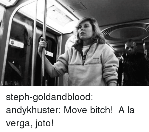 La Verga: N-FINAL steph-goldandblood: andykhuster:  Move bitch!    A la verga, joto!