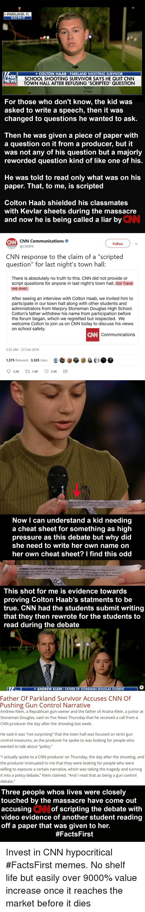 "cnn.com, Life, and Memes: N HAAB PARKLAND SHOOTING SURVIVOR  SCHOOL SHOOTING SURVIVOR SAYS HE QUIT CNN  TOWN HALL AFTER REFUSING 'SCRIPTED' QUESTION  WS  T TAKES  For those who don't know, the kid was  asked to write a speech, then it was  changed to questions he wanted to ask.  Then he was given a piece of paper with  a question on it from a producer, but it  was not any of his question but a majorly  reworded question kind of like one of his  He was told to read only what was on his  paper. That, to me, is scripted  Colton Haab shielded his classmates  with Kevlar sheets during the massacre  and now he is being called a liar by  CNN  Follow  OCNNPR  CNN response to the claim of a ""scripted  question"" for last night's town hall  There is absolutely no truth to this. CNN did not provide or  script questions for anyone in last night's town hall, nor have  we ever.  After seeing an interview with Colton Haab, we invited him to  participate in our town hall along with other students and  administrators from Marjory Stoneman Douglas High School.  Colton's father withdrew his name from participation before  the forum began, which we regretted but respected. We  welcome Colton to join us on CNN today to discuss his views  on school safety.  CNN  Communications  522 AM-22 Feb 2018  1,575 Retweets 3,325 Likes  t.)  Now I can understand a kid needing  a cheat sheet for something as high  pressure as this debate but why did  she need to write her own name on  her own cheat sheet? I find this odd  This shot for me is evidence towards  proving Colton Haab's statments to be  true. CNN had the students submit writing  that they then rewrote for the students to  be  they then tehe students  read during the debate  to  NDREW KLEI  Father Of Parkland Survivor Accuses CNN Of  Pushing Gun Control Narrative  Andrew Klein, a Republican gun-owner and the father of Ariana Klein, a junior at  Stoneman Douglas, said on Fox News Thursday that he received a call from a  CNN producer the day after the shooting last week.  He said it was ""not surprising that the town hall was focused on strict gun  control measures, as the producer he spoke to was looking for people who  wanted to talk about policy.""  ""l actually spoke to a CNN producer on Thursday, the day after the shooting, and  the producer insinuated to me that they were looking for people who were  willing to espouse a certain narrative, which was taking the tragedy and turning  it into a policy debate.""Klein claimed. ""And I read that as being a gun control  debate.""  Three people whos lives were closely  touched by the massacre have come out  CN  of scripting the debate with  accusing  video evidence of another student reading  off a paper that was given to her  to her"