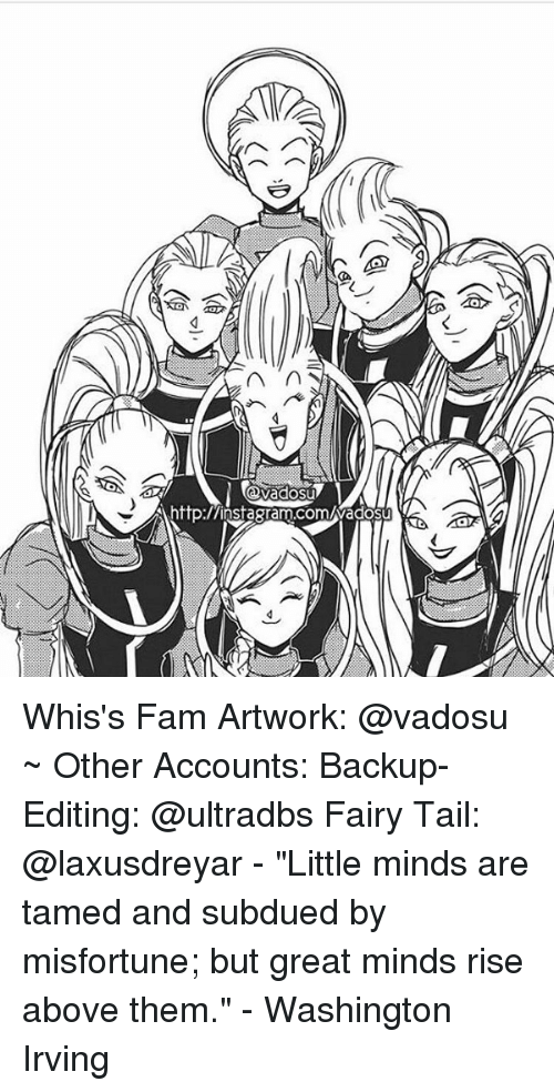 "Misfortunately: n  http:/Ainsagram.comuwadosu Whis's Fam Artwork: @vadosu ~ Other Accounts: Backup-Editing: @ultradbs Fairy Tail: @laxusdreyar - ""Little minds are tamed and subdued by misfortune; but great minds rise above them."" - Washington Irving"