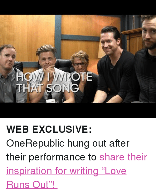 """onerepublic: N IWROTE  THAT SONG <p><strong>WEB EXCLUSIVE:</strong> OneRepublic hung out after their performance to <a href=""""https://www.youtube.com/watch?v=cwCBaIz27ko&amp;list=UU8-Th83bH_thdKZDJCrn88g"""" target=""""_blank"""">share their inspiration for writing &ldquo;Love Runs Out&rdquo;!</a></p>"""