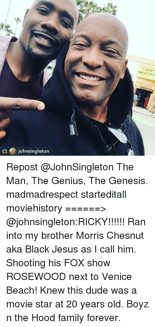 Memes, 🤖, and Fox: n johnsingleton  T-SHIRT: Repost @JohnSingleton The Man, The Genius, The Genesis. madmadrespect starteditall moviehistory ======> @johnsingleton:RICKY!!!!!! Ran into my brother Morris Chesnut aka Black Jesus as I call him. Shooting his FOX show ROSEWOOD next to Venice Beach! Knew this dude was a movie star at 20 years old. Boyz n the Hood family forever.
