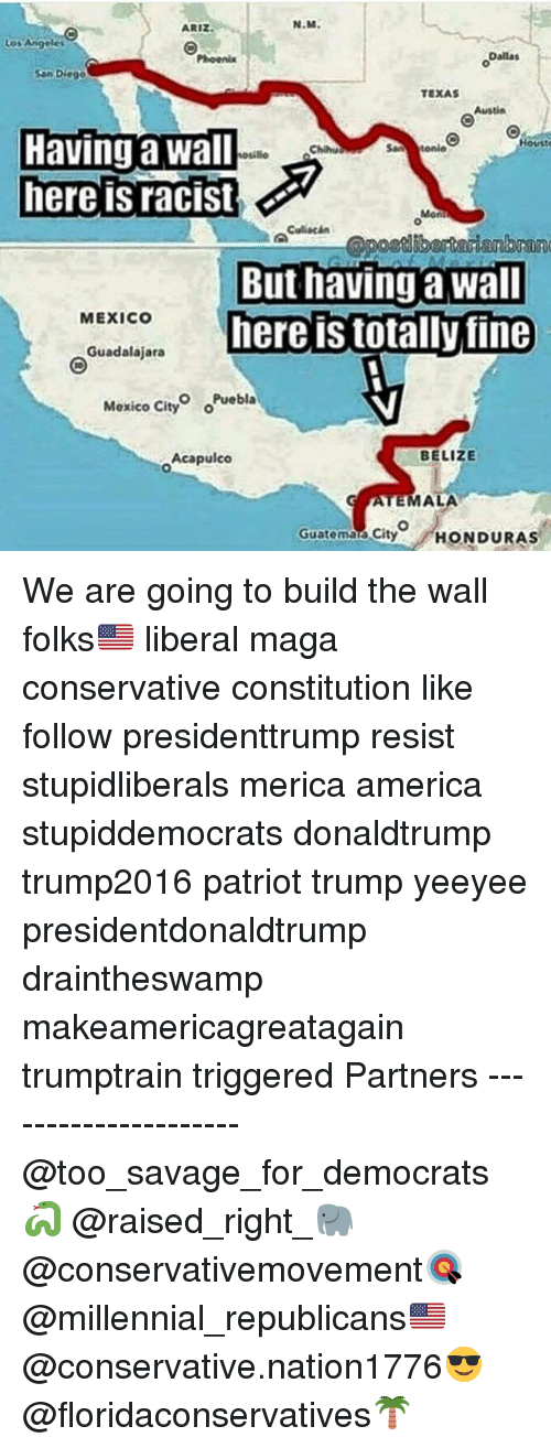 America, Memes, and Savage: N.M.  ARI  Dallas  Phoenix  San Diego  TEXAS  Having a wall  Housto  woullo  here is racist  Culiacan  But having a wall  MEXICO  here IS totally fine  Guadalajara  Mexico o Puebla  City  BELIZE  Acapulco  MALA  Guatema City  HONDURAS We are going to build the wall folks🇺🇸 liberal maga conservative constitution like follow presidenttrump resist stupidliberals merica america stupiddemocrats donaldtrump trump2016 patriot trump yeeyee presidentdonaldtrump draintheswamp makeamericagreatagain trumptrain triggered Partners --------------------- @too_savage_for_democrats🐍 @raised_right_🐘 @conservativemovement🎯 @millennial_republicans🇺🇸 @conservative.nation1776😎 @floridaconservatives🌴