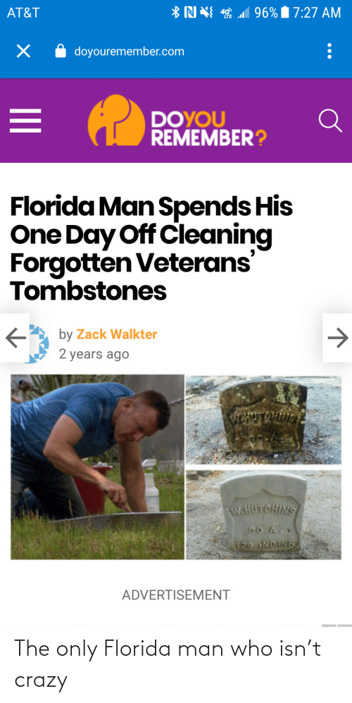 Florida Man: *N N 1 96% 7:27 AM  AT&T  doyouremember.com  DOYOU  REMEMBER?  Florida Man Spends His  One Day Off Cleaning  Forgotten Veterans'  Tombstones  by Zack Walkter  2 years ago  ENTROLIVN  W.HUTCHINS  CO.A  129 NDAINE  ADVERTISEMENT The only Florida man who isn't crazy