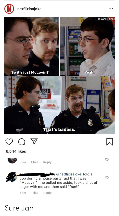 "Sure Jan: (N) netflixisajoke  NETFLIX IS A JOK  SP  So it's just McLovin?  Yeah.  CO me  OE  S200  OSED  That's badass.  6,544 likes  1 like  Reply  57m  @netflixisajoke Told a  cop during a house party raid that I was  ""McLovin""....he pulled me aside, took a shot of  Jager with me and then said ""Run!""  1 like  Reply  58m Sure Jan"