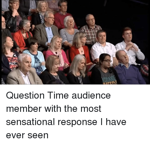 Dank Memes: n  pen Question Time audience member with the most sensational response I have ever seen