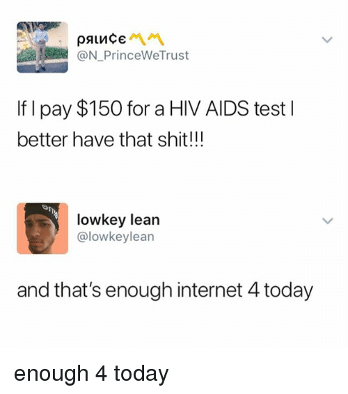 Internet, Lean, and Shit: @N PrinceWeTrust  If I pay $150 for a HIV AIDS test l  better have that shit!!!  lowkey lean  @lowkeylean  and that's enough internet 4 today enough 4 today