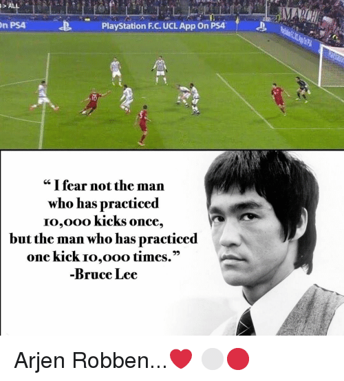 """Bruce Lee: n PS4  PlayStation F.C. UCL App On PSA  cc I fear not the man  who has practiced  IO,Ooo KickS once,  but the man who has practiced  one kick Io,ooo times.""""  Bruce Lee Arjen Robben...❤️ ⚪️🔴"""