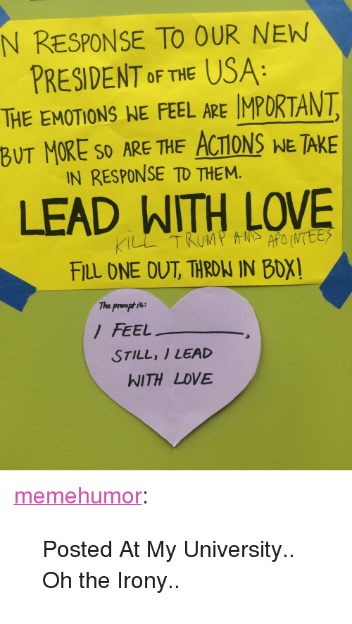 "Oh The Irony: N RESPONSE TO OUR NEW  PRESIDENT oF THE USA  THE EMOTIONS NE FEEL ARE IMPORTANT  BUT MORE SO ARE THE ACTIONS NE TAKE  IN RESPONSE TD THEM.  LEAD WITH LOVE  FILL DNE OUT, THRONW IN BOX  The prompt is:  FEEL  STILL, I LEAD  WITH LDVE <p><a href=""http://memehumor.tumblr.com/post/156745528868/posted-at-my-university-oh-the-irony"" class=""tumblr_blog"">memehumor</a>:</p>  <blockquote><p>Posted At My University.. Oh the Irony..</p></blockquote>"