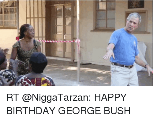 Happy Birthday George: n RT @NiggaTarzan: HAPPY BIRTHDAY GEORGE BUSH