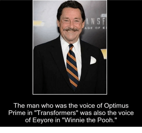 """Memes, The Voice, and Transformers: N S F  AGE OF E  The man who was the voice of Optimus  Prime in """"Transformers"""" was also the voice  of Eeyore in """"Winnie the Pooh."""""""
